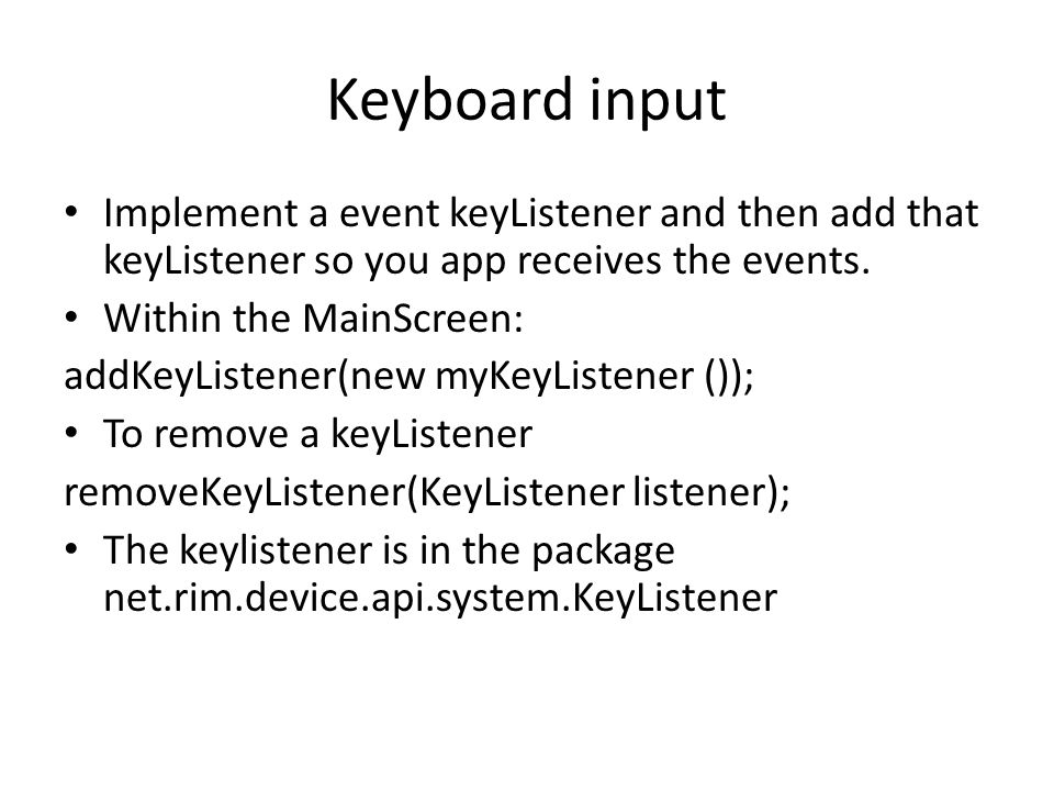 Keyboard input Implement a event keyListener and then add that keyListener so you app receives the events.