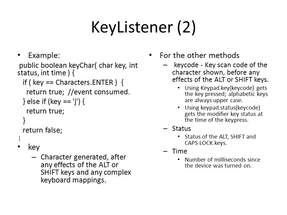 KeyListener (2) Example: public boolean keyChar( char key, int status, int time ) { if ( key == Characters.ENTER ) { return true; //event consumed.