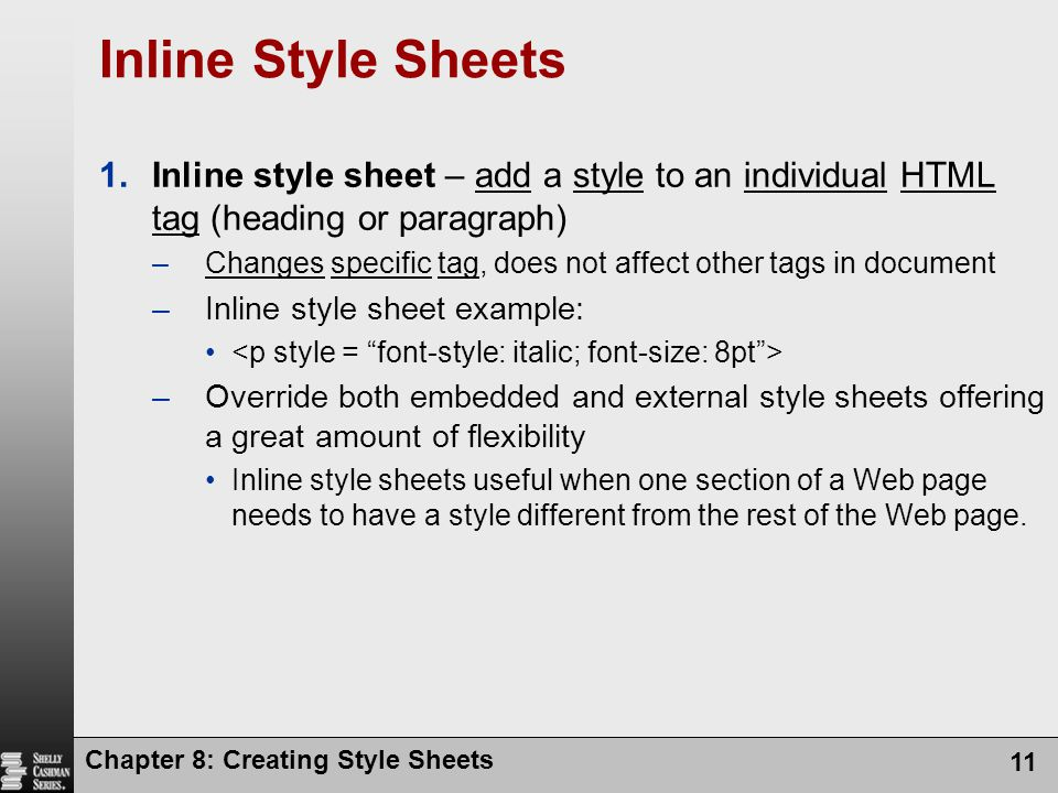 Chapter 8: Creating Style Sheets 11 Inline Style Sheets 1.Inline style sheet – add a style to an individual HTML tag (heading or paragraph) –Changes s