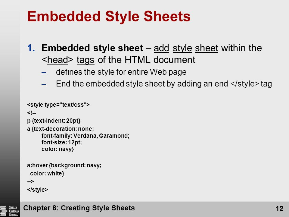 Chapter 8: Creating Style Sheets 12 Embedded Style Sheets 1.Embedded style sheet – add style sheet within the tags of the HTML document –defines the s