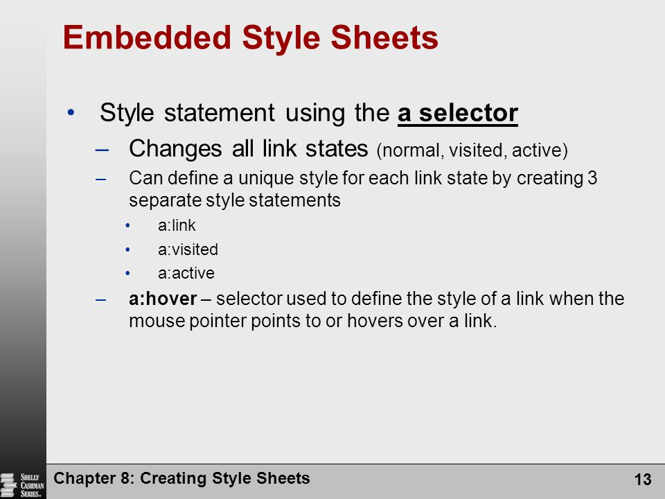 Chapter 8: Creating Style Sheets 13 Embedded Style Sheets Style statement using the a selector –Changes all link states (normal, visited, active) –Can