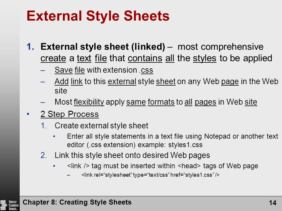 Chapter 8: Creating Style Sheets 14 External Style Sheets 1.External style sheet (linked) – most comprehensive create a text file that contains all th