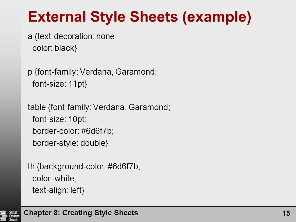 Chapter 8: Creating Style Sheets 15 External Style Sheets (example) a {text-decoration: none; color: black} p {font-family: Verdana, Garamond; font-si
