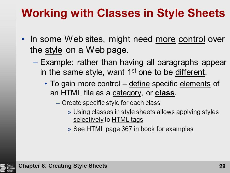 Chapter 8: Creating Style Sheets 28 Working with Classes in Style Sheets In some Web sites, might need more control over the style on a Web page. –Exa