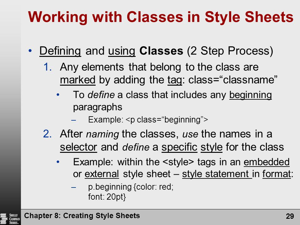 Chapter 8: Creating Style Sheets 29 Working with Classes in Style Sheets Defining and using Classes (2 Step Process) 1.Any elements that belong to the