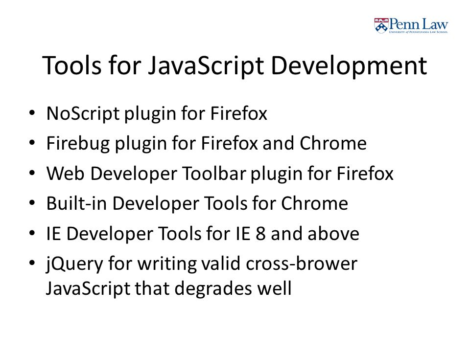 Tools for JavaScript Development NoScript plugin for Firefox Firebug plugin for Firefox and Chrome Web Developer Toolbar plugin for Firefox Built-in Developer Tools for Chrome IE Developer Tools for IE 8 and above jQuery for writing valid cross-brower JavaScript that degrades well