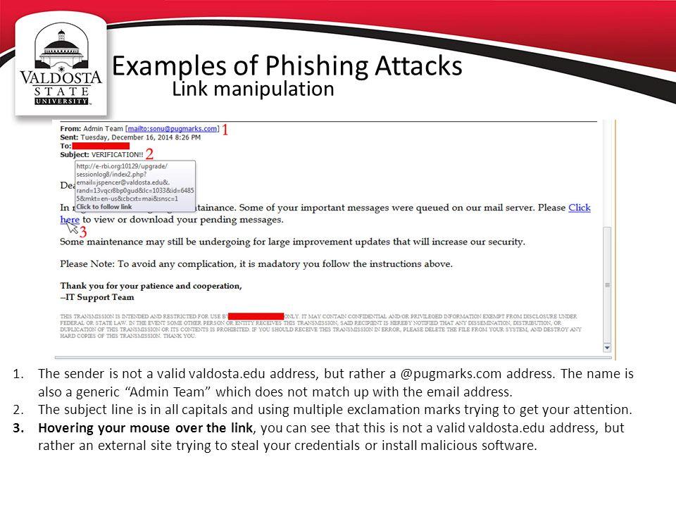 Examples of Phishing Attacks Link manipulation 1.The sender is not a valid valdosta.edu address, but rather a @pugmarks.com address.