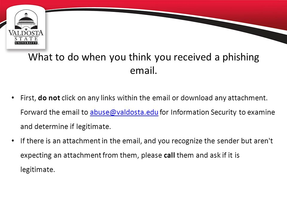 What to do when you think you received a phishing email. First, do not click on any links within the email or download any attachment. Forward the ema