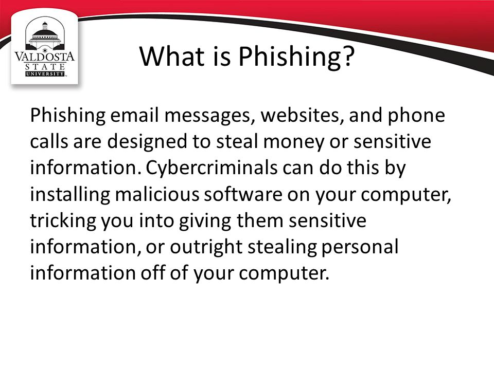 What is Phishing? Phishing email messages, websites, and phone calls are designed to steal money or sensitive information. Cybercriminals can do this