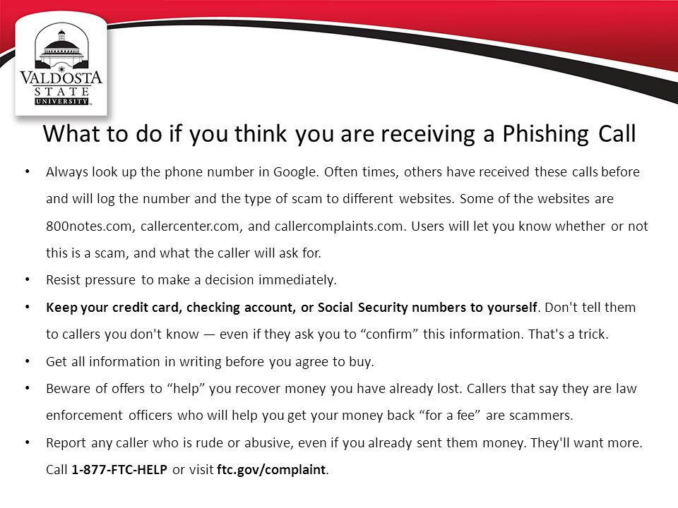 What to do if you think you are receiving a Phishing Call Always look up the phone number in Google. Often times, others have received these calls bef