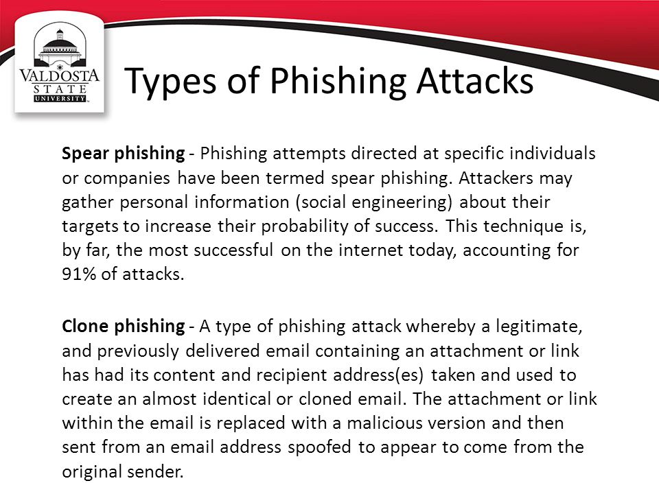 Types of Phishing Attacks Spear phishing - Phishing attempts directed at specific individuals or companies have been termed spear phishing. Attackers