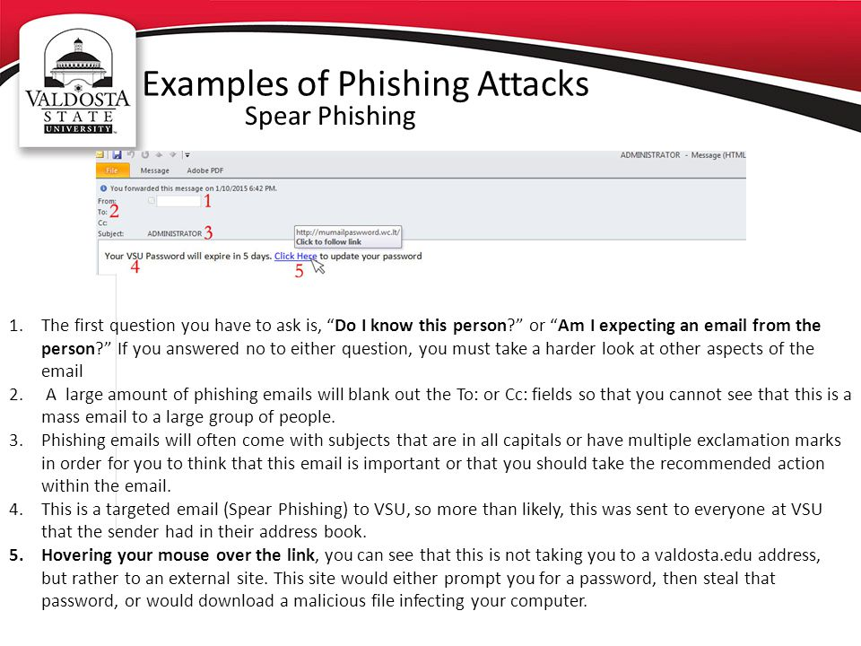 Examples of Phishing Attacks Spear Phishing 1.The first question you have to ask is, Do I know this person? or Am I expecting an email from the person? If you answered no to either question, you must take a harder look at other aspects of the email 2.