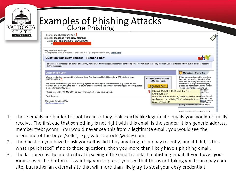 Examples of Phishing Attacks Clone Phishing 1.These emails are harder to spot because they look exactly like legitimate emails you would normally receive.