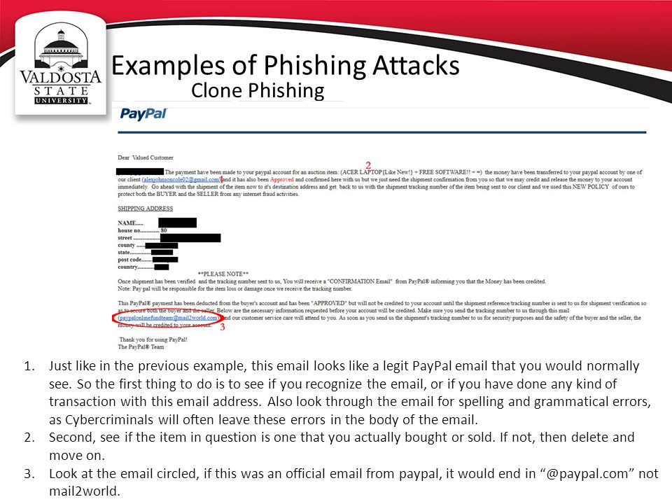 Examples of Phishing Attacks Clone Phishing 1.Just like in the previous example, this email looks like a legit PayPal email that you would normally see.