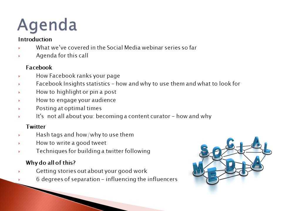 Introduction  What we've covered in the Social Media webinar series so far  Agenda for this call Facebook  How Facebook ranks your page  Facebook Insights statistics - how and why to use them and what to look for  How to highlight or pin a post  How to engage your audience  Posting at optimal times  It s not all about you: becoming a content curator - how and why Twitter  Hash tags and how/why to use them  How to write a good tweet  Techniques for building a twitter following Why do all of this.