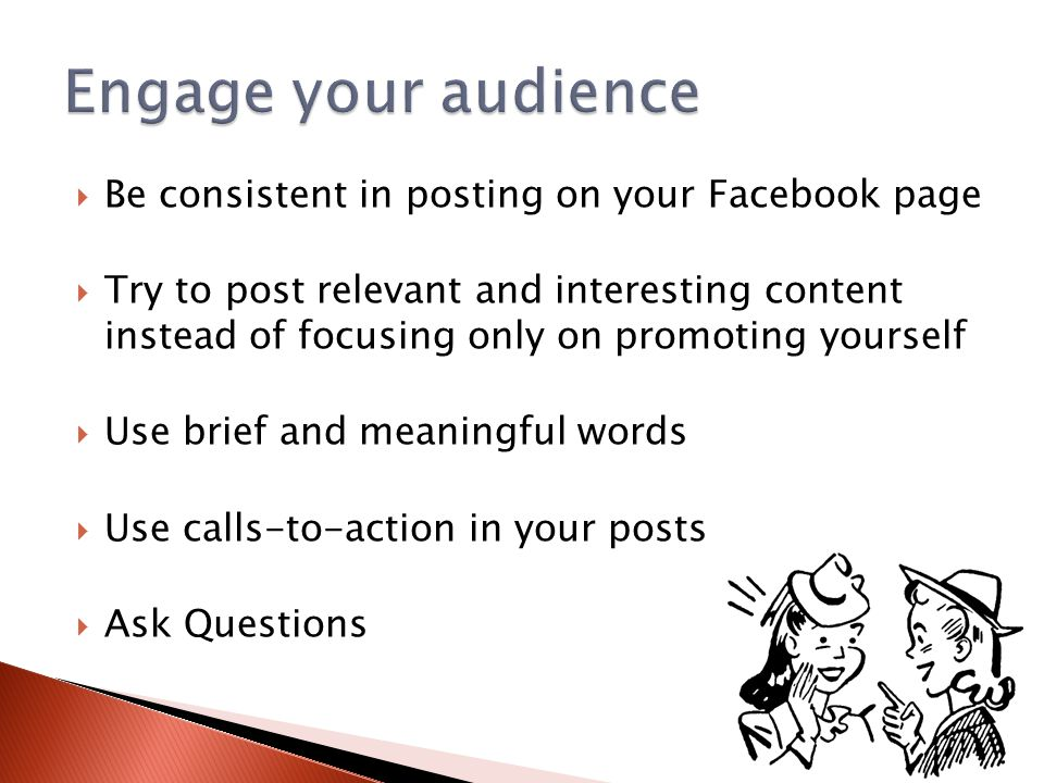 Be consistent in posting on your Facebook page  Try to post relevant and interesting content instead of focusing only on promoting yourself  Use brief and meaningful words  Use calls-to-action in your posts  Ask Questions
