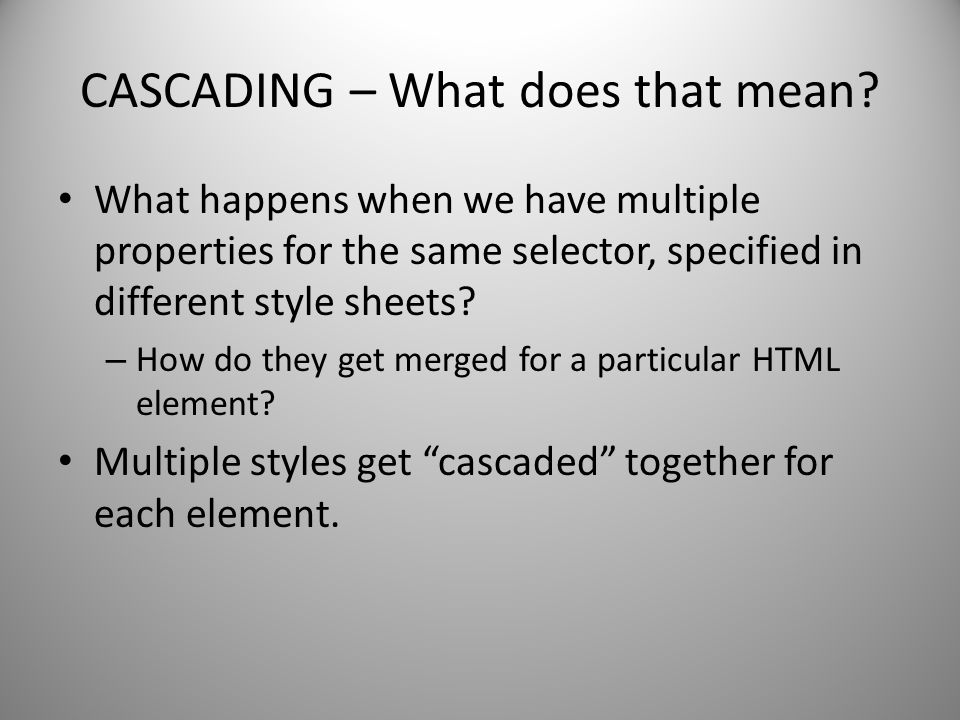 CASCADING – What does that mean? What happens when we have multiple properties for the same selector, specified in different style sheets? – How do th