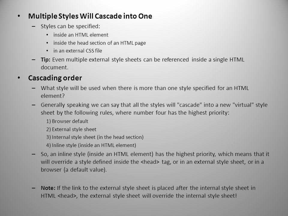 Multiple Styles Will Cascade into One – Styles can be specified: inside an HTML element inside the head section of an HTML page in an external CSS fil