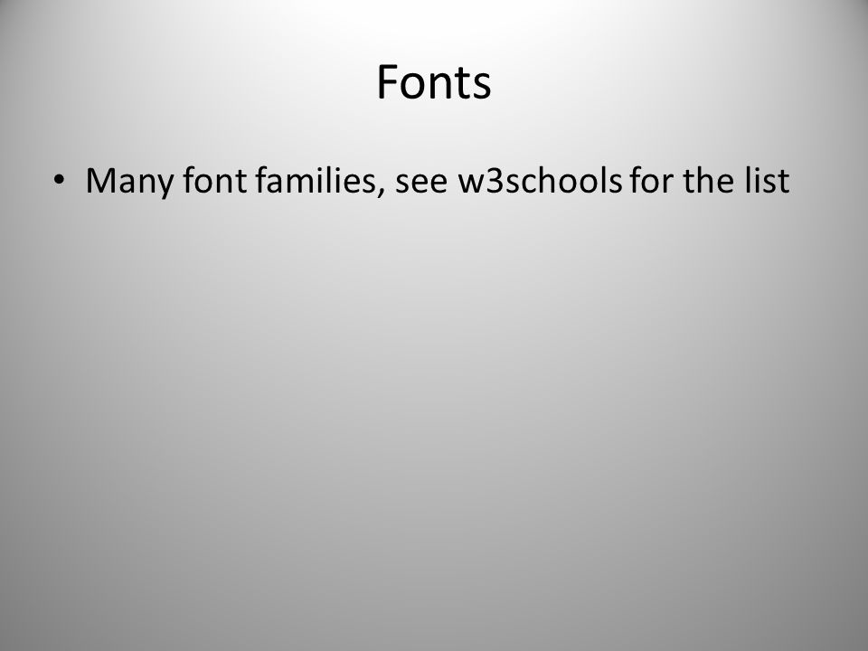 Fonts Many font families, see w3schools for the list