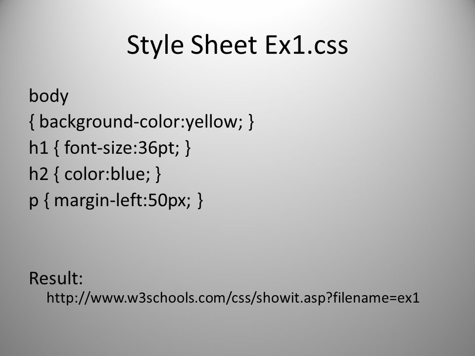 Style Sheet Ex1.css body { background-color:yellow; } h1 { font-size:36pt; } h2 { color:blue; } p { margin-left:50px; } Result: http://www.w3schools.c