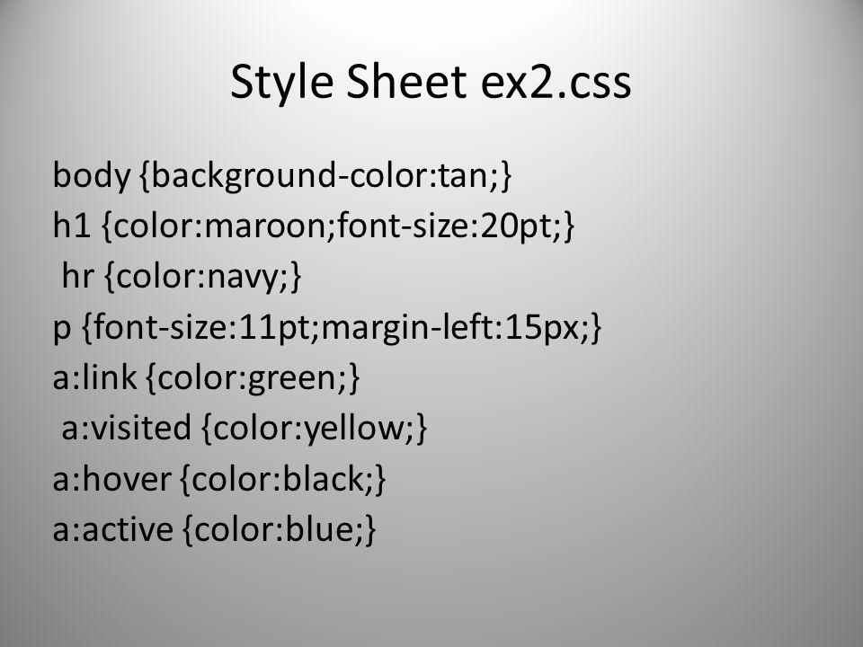 Style Sheet ex2.css body {background-color:tan;} h1 {color:maroon;font-size:20pt;} hr {color:navy;} p {font-size:11pt;margin-left:15px;} a:link {color
