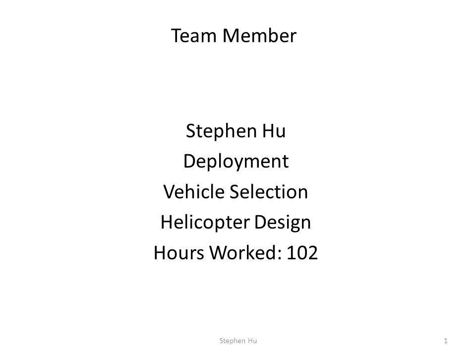 Stephen Hu Deployment Vehicle Selection Helicopter Design Hours Worked: 102 1 Team Member Stephen Hu