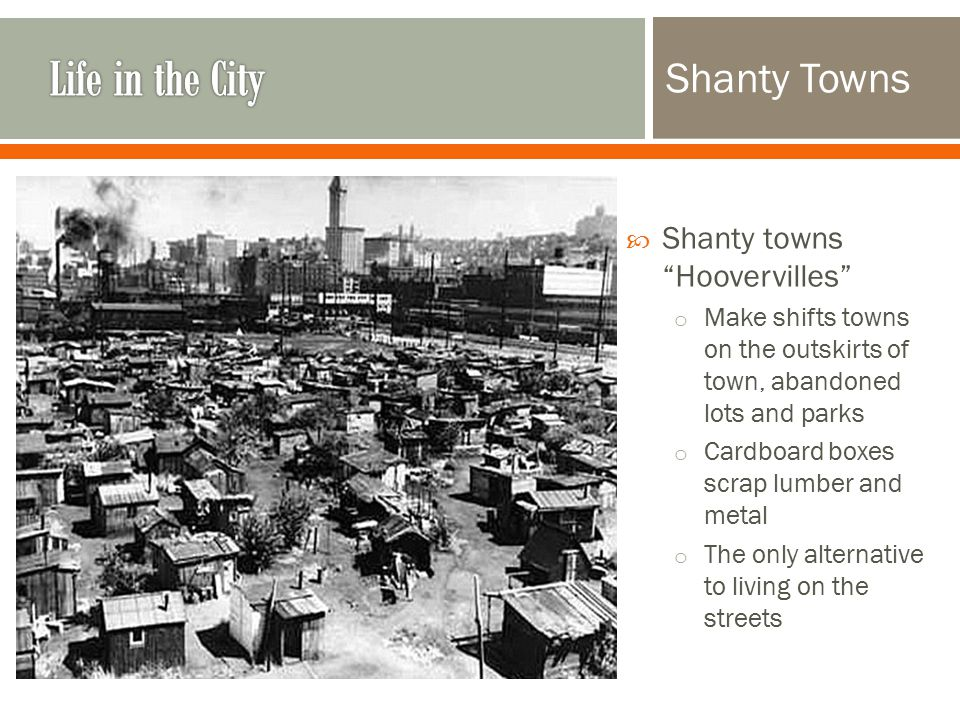 Shanty Towns  Shanty towns Hoovervilles o Make shifts towns on the outskirts of town, abandoned lots and parks o Cardboard boxes scrap lumber and metal o The only alternative to living on the streets