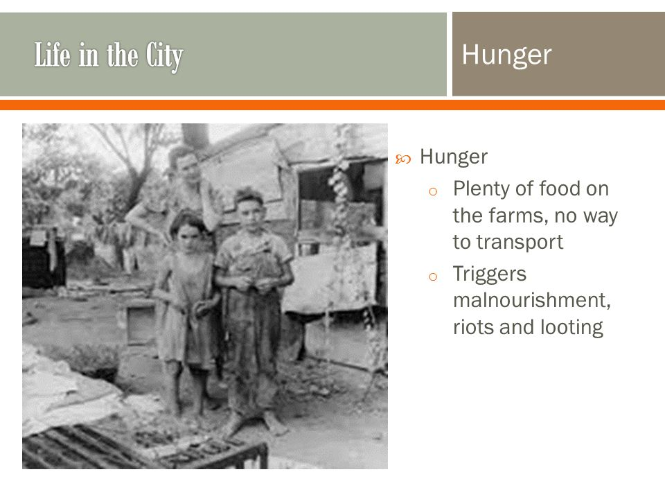 Hunger  Hunger o Plenty of food on the farms, no way to transport o Triggers malnourishment, riots and looting