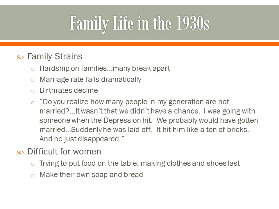  Family Strains o Hardship on families…many break apart o Marriage rate falls dramatically o Birthrates decline o Do you realize how many people in my generation are not married?...it wasn't that we didn't have a chance.