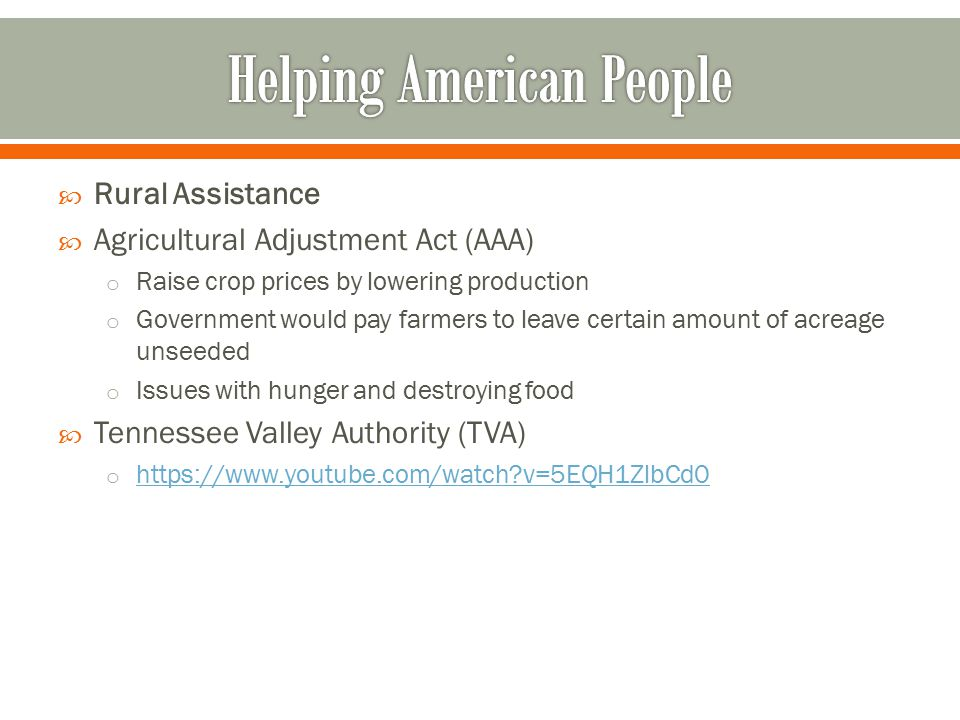  Rural Assistance  Agricultural Adjustment Act (AAA) o Raise crop prices by lowering production o Government would pay farmers to leave certain amount of acreage unseeded o Issues with hunger and destroying food  Tennessee Valley Authority (TVA) o https://www.youtube.com/watch?v=5EQH1ZlbCd0 https://www.youtube.com/watch?v=5EQH1ZlbCd0