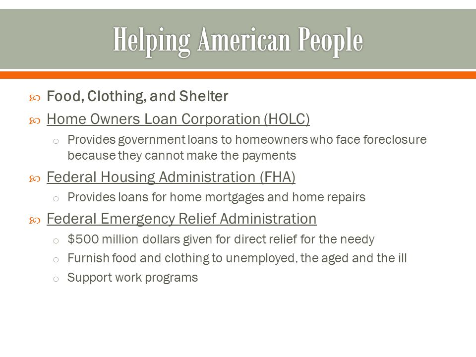  Food, Clothing, and Shelter  Home Owners Loan Corporation (HOLC) o Provides government loans to homeowners who face foreclosure because they cannot make the payments  Federal Housing Administration (FHA) o Provides loans for home mortgages and home repairs  Federal Emergency Relief Administration o $500 million dollars given for direct relief for the needy o Furnish food and clothing to unemployed, the aged and the ill o Support work programs