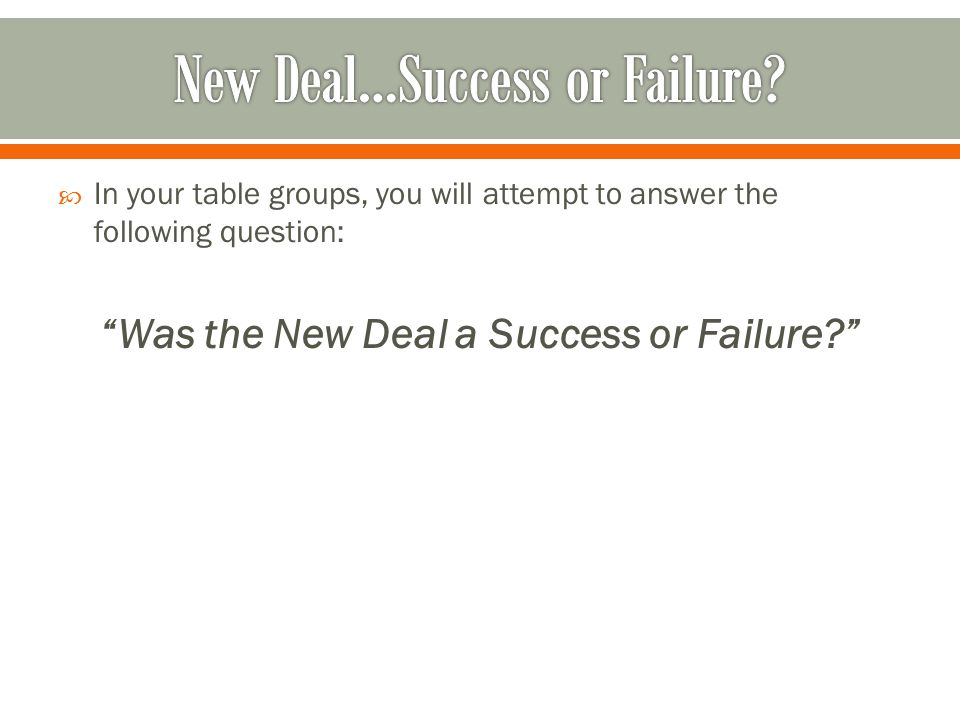  In your table groups, you will attempt to answer the following question: Was the New Deal a Success or Failure?