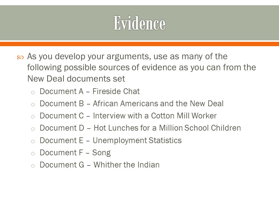  As you develop your arguments, use as many of the following possible sources of evidence as you can from the New Deal documents set o Document A – Fireside Chat o Document B – African Americans and the New Deal o Document C – Interview with a Cotton Mill Worker o Document D – Hot Lunches for a Million School Children o Document E – Unemployment Statistics o Document F – Song o Document G – Whither the Indian
