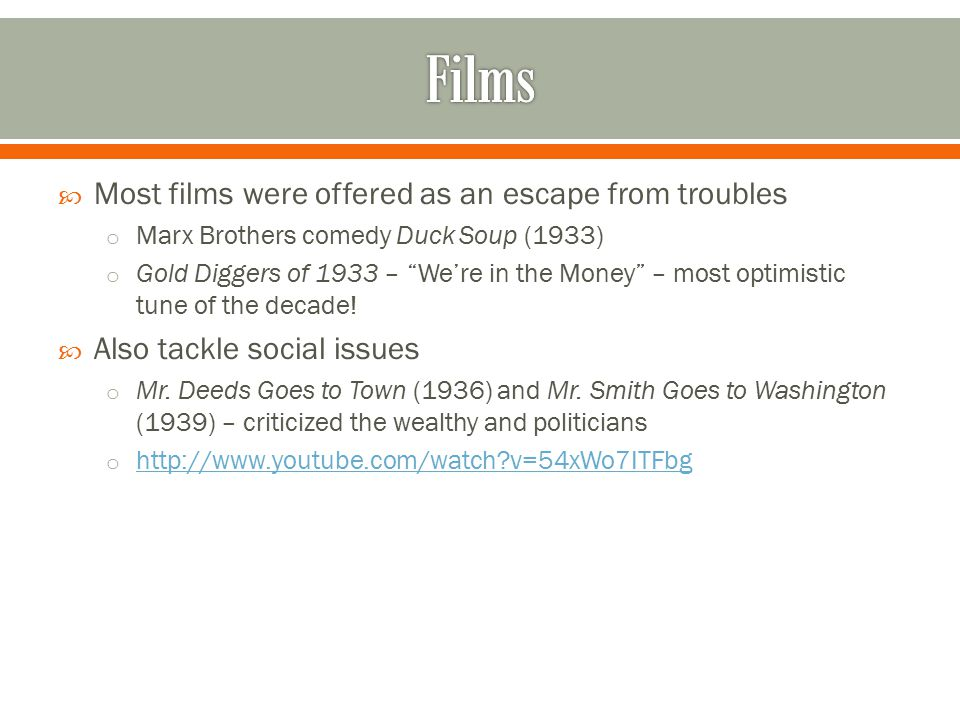  Most films were offered as an escape from troubles o Marx Brothers comedy Duck Soup (1933) o Gold Diggers of 1933 – We're in the Money – most optimistic tune of the decade.