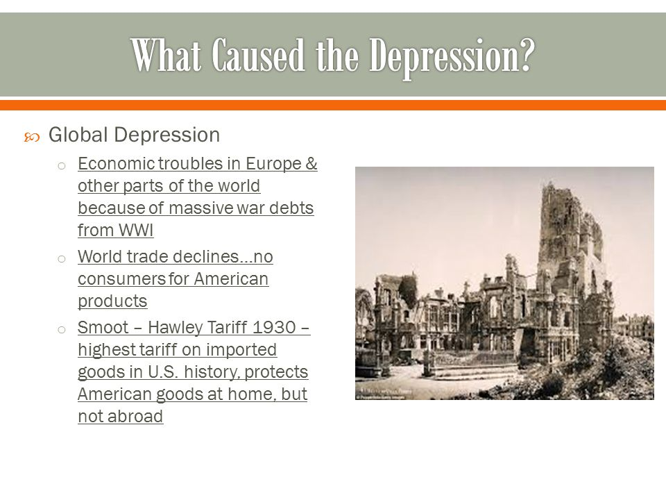  Global Depression o Economic troubles in Europe & other parts of the world because of massive war debts from WWI o World trade declines…no consumers for American products o Smoot – Hawley Tariff 1930 – highest tariff on imported goods in U.S.