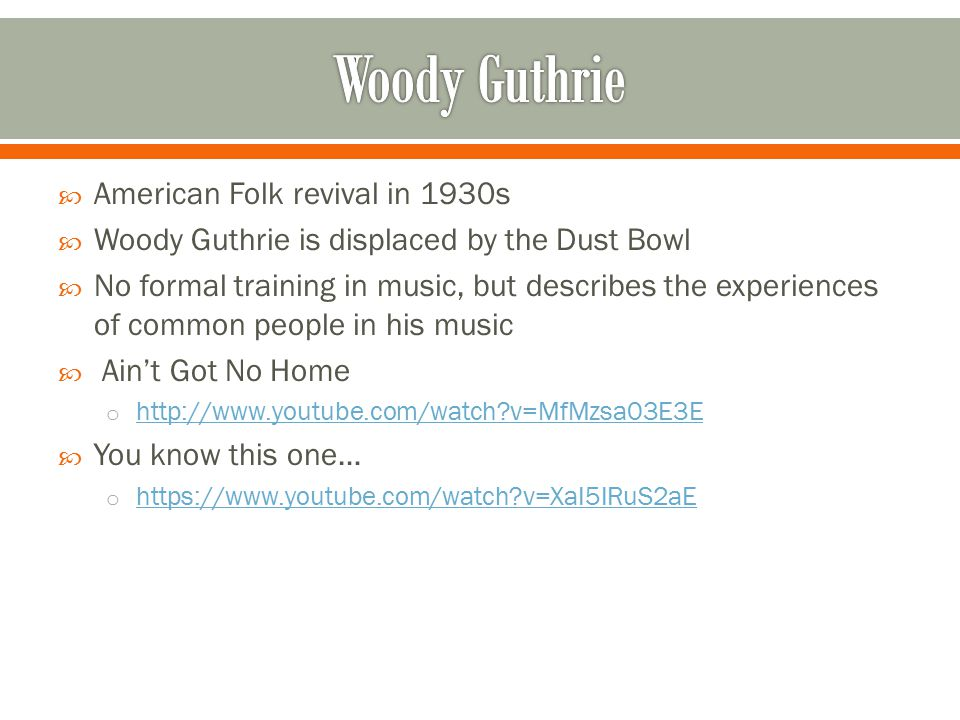  American Folk revival in 1930s  Woody Guthrie is displaced by the Dust Bowl  No formal training in music, but describes the experiences of common people in his music  Ain't Got No Home o http://www.youtube.com/watch?v=MfMzsa03E3E http://www.youtube.com/watch?v=MfMzsa03E3E  You know this one… o https://www.youtube.com/watch?v=XaI5IRuS2aE https://www.youtube.com/watch?v=XaI5IRuS2aE