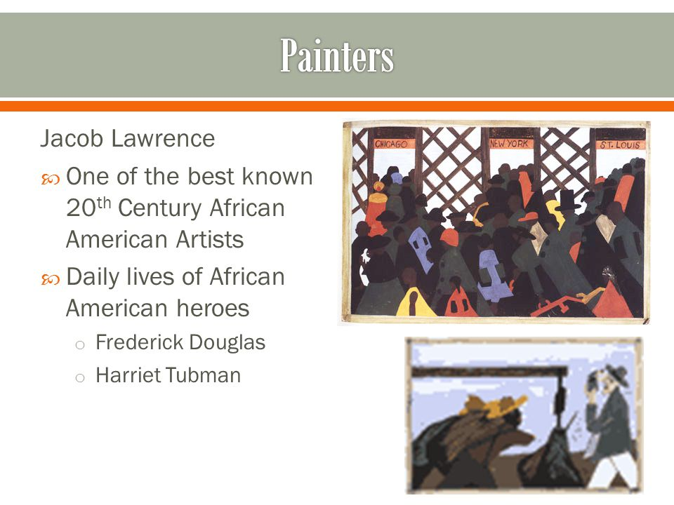 Jacob Lawrence  One of the best known 20 th Century African American Artists  Daily lives of African American heroes o Frederick Douglas o Harriet Tubman