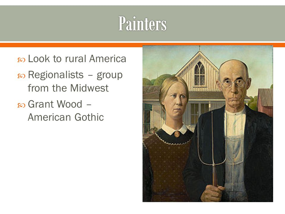  Look to rural America  Regionalists – group from the Midwest  Grant Wood – American Gothic
