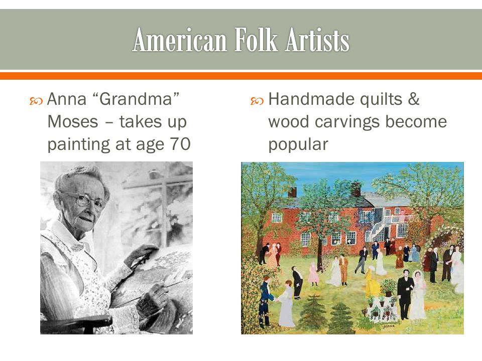  Anna Grandma Moses – takes up painting at age 70  Handmade quilts & wood carvings become popular