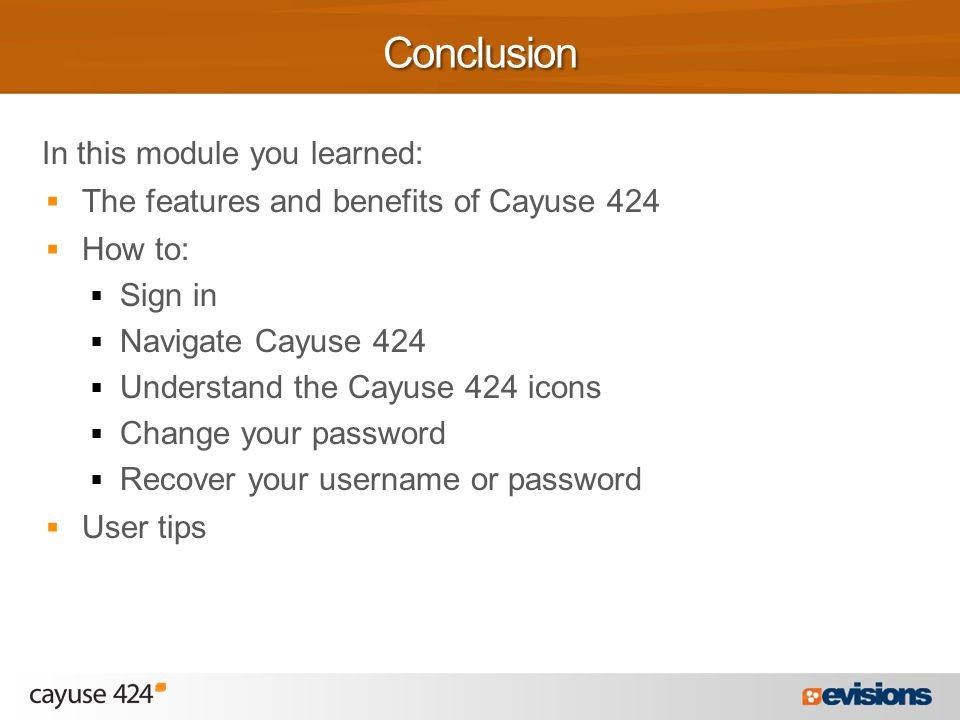 In this module you learned:  The features and benefits of Cayuse 424  How to:  Sign in  Navigate Cayuse 424  Understand the Cayuse 424 icons  Change your password  Recover your username or password  User tipsConclusion