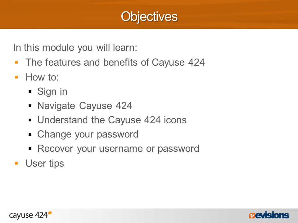 In this module you will learn:  The features and benefits of Cayuse 424  How to:  Sign in  Navigate Cayuse 424  Understand the Cayuse 424 icons  Change your password  Recover your username or password  User tipsObjectives