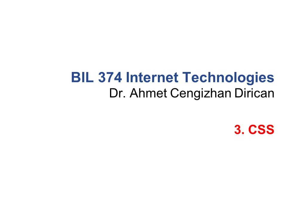 Dr. Ahmet Cengizhan Dirican BIL 374 Internet Technologies 3. CSS