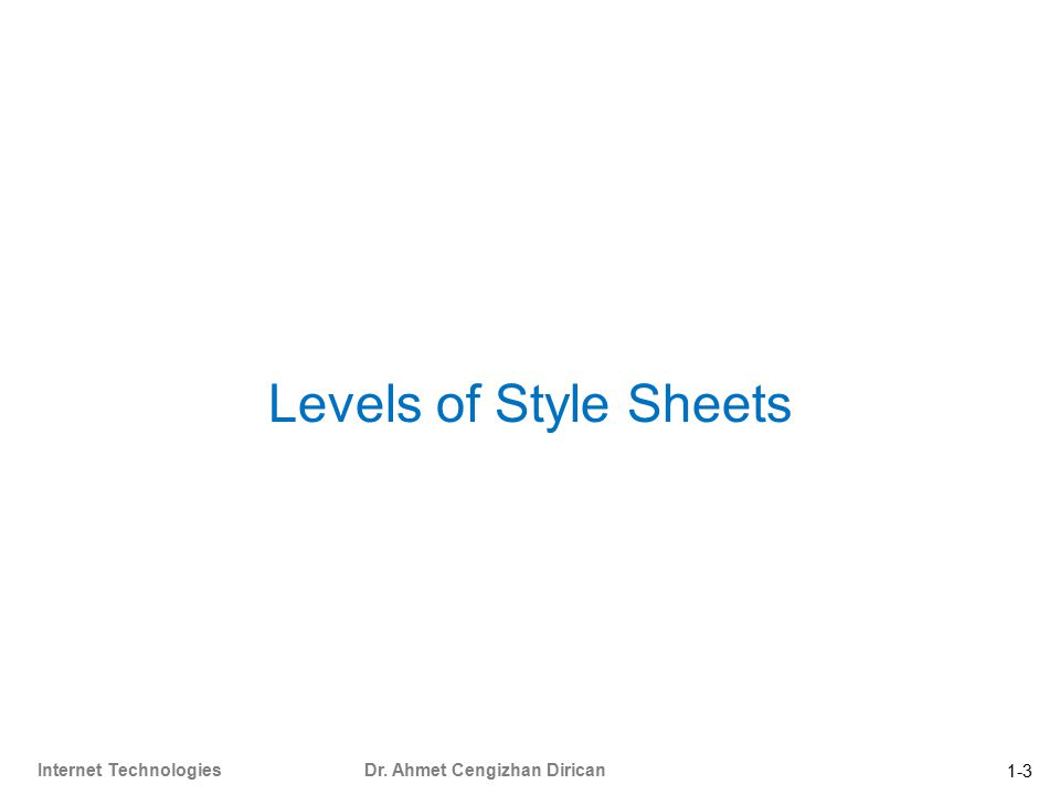 1-3 Internet Technologies Dr. Ahmet Cengizhan Dirican Levels of Style Sheets