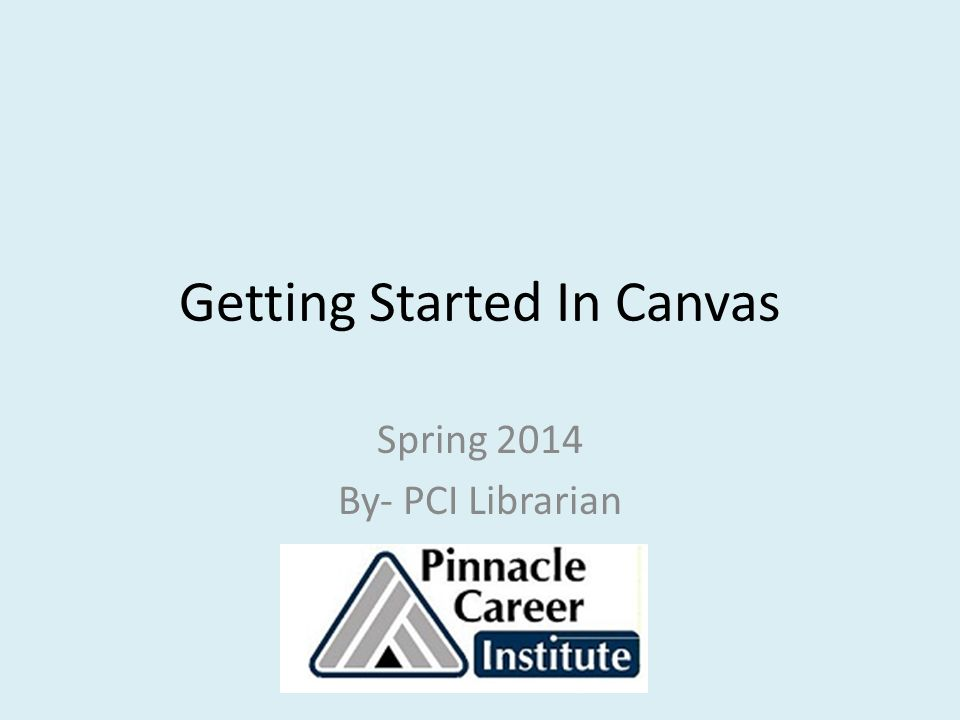 Getting Started In Canvas Spring 2014 By- PCI Librarian
