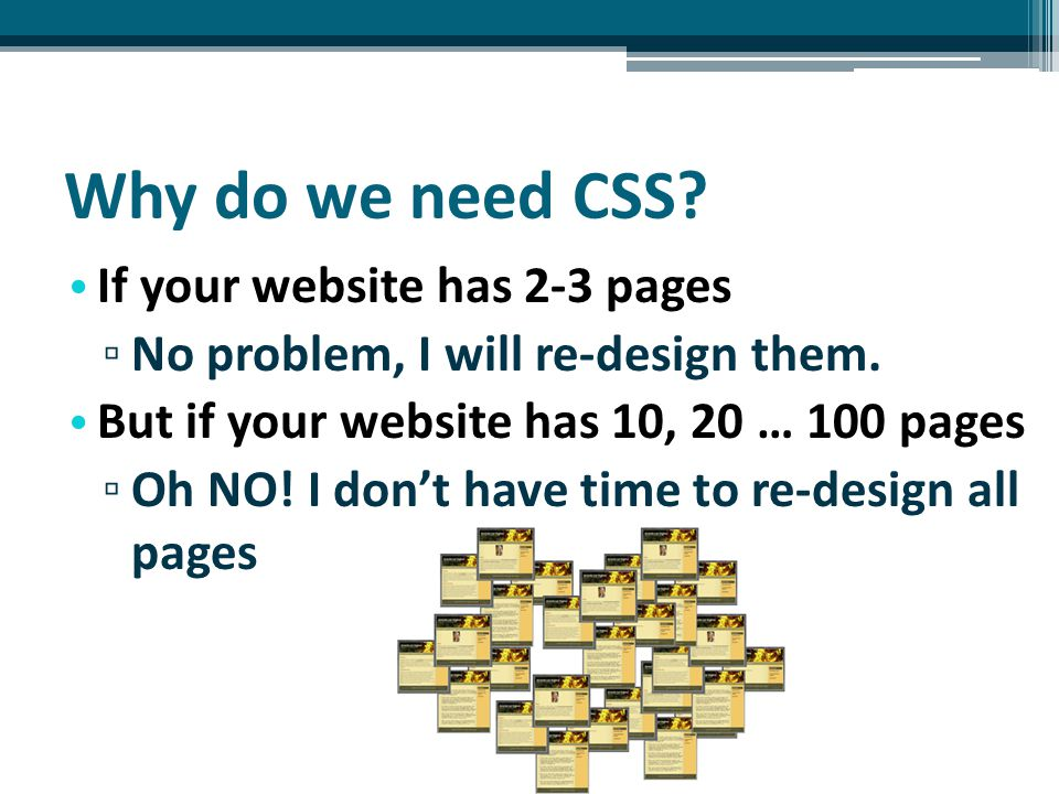 Why do we need CSS. If your website has 2-3 pages ▫ No problem, I will re-design them.