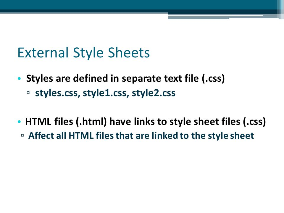External Style Sheets Styles are defined in separate text file (.css) ▫ styles.css, style1.css, style2.css HTML files (.html) have links to style sheet files (.css) ▫ Affect all HTML files that are linked to the style sheet