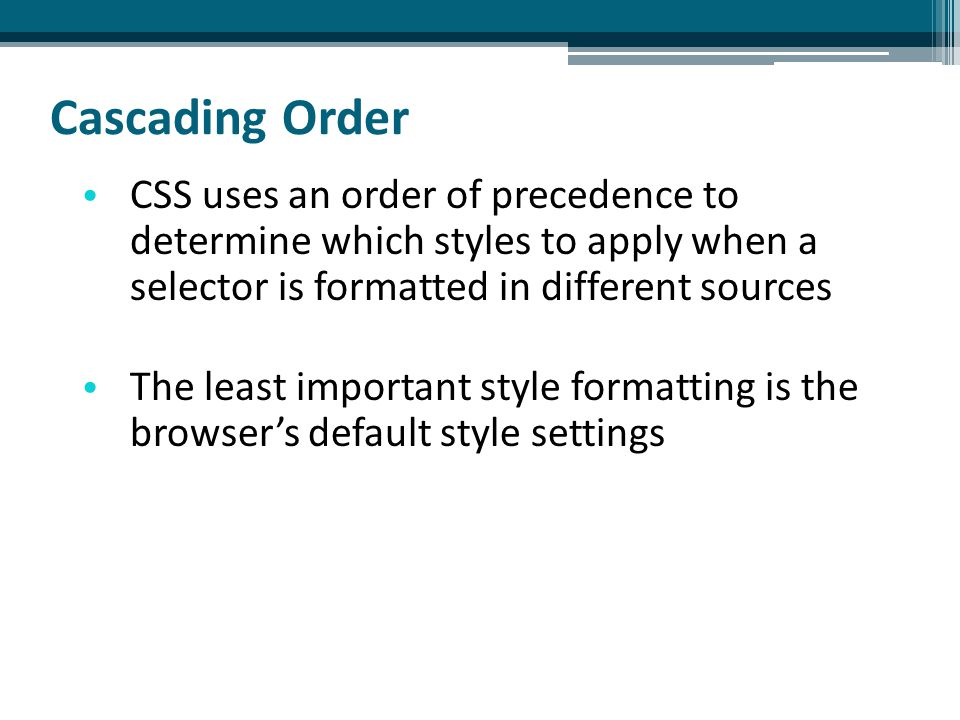 Cascading Order CSS uses an order of precedence to determine which styles to apply when a selector is formatted in different sources The least important style formatting is the browser's default style settings