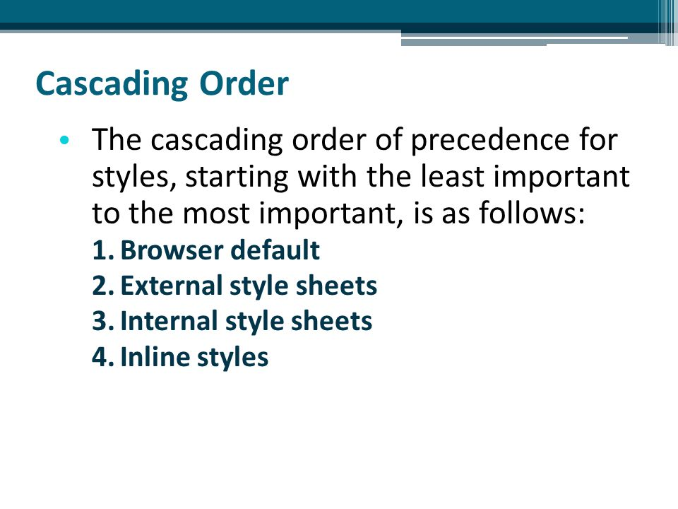 The cascading order of precedence for styles, starting with the least important to the most important, is as follows: 1.Browser default 2.External style sheets 3.Internal style sheets 4.Inline styles Cascading Order