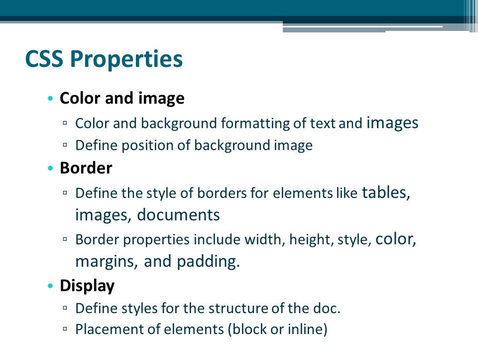 CSS Properties Color and image ▫ Color and background formatting of text and images ▫ Define position of background image Border ▫ Define the style of borders for elements like tables, images, documents ▫ Border properties include width, height, style, color, margins, and padding.