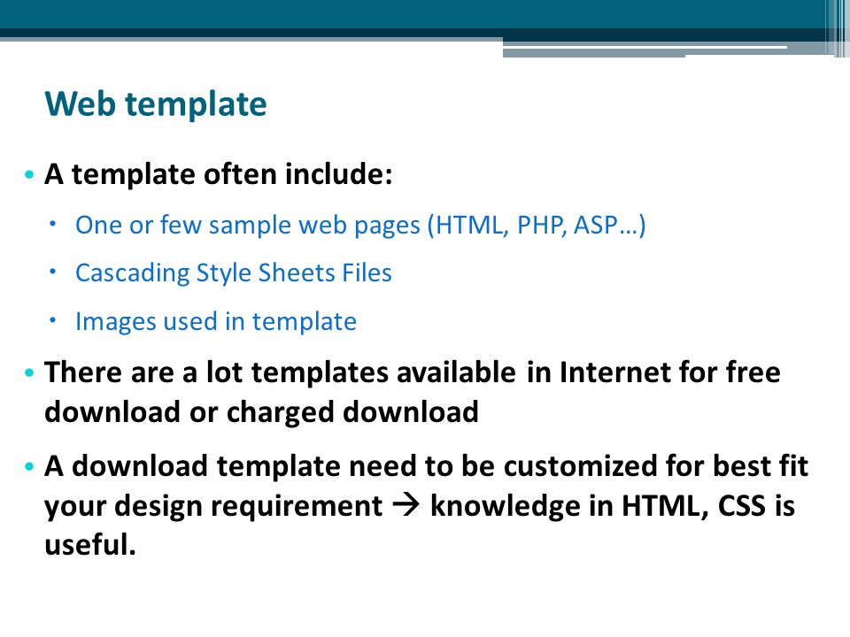 Web template A template often include:  One or few sample web pages (HTML, PHP, ASP…)  Cascading Style Sheets Files  Images used in template There are a lot templates available in Internet for free download or charged download A download template need to be customized for best fit your design requirement  knowledge in HTML, CSS is useful.